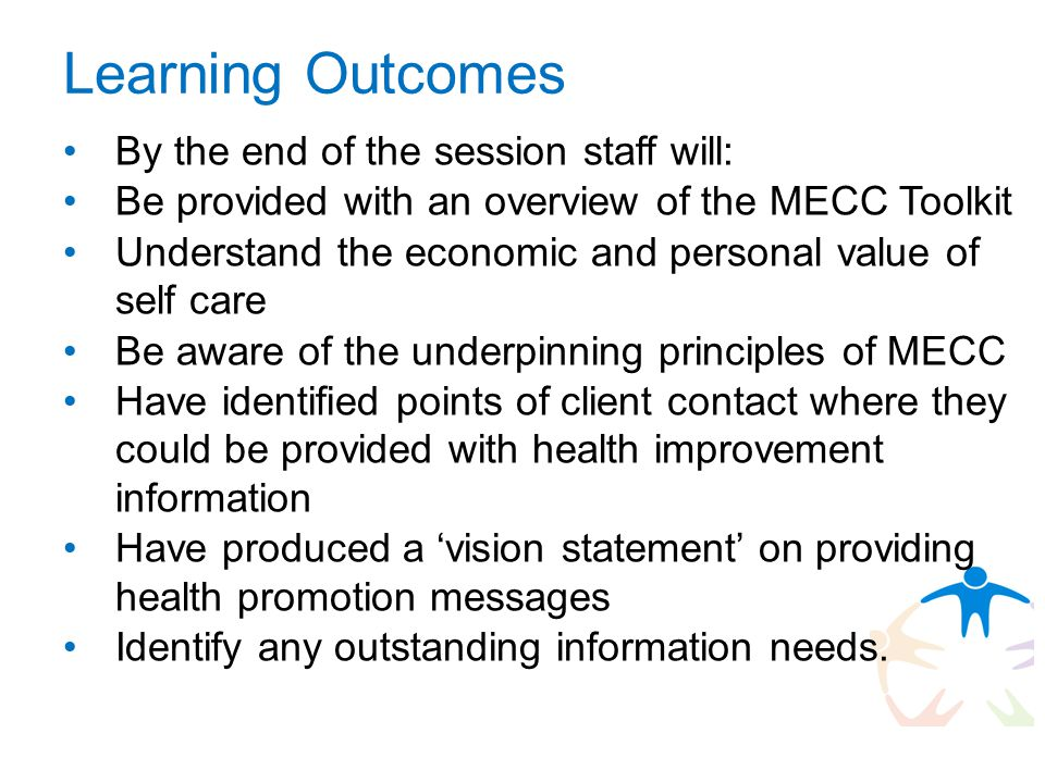 Learning Outcomes By the end of the session staff will: Be provided with an overview of the MECC Toolkit Understand the economic and personal value of self care Be aware of the underpinning principles of MECC Have identified points of client contact where they could be provided with health improvement information Have produced a 'vision statement' on providing health promotion messages Identify any outstanding information needs.