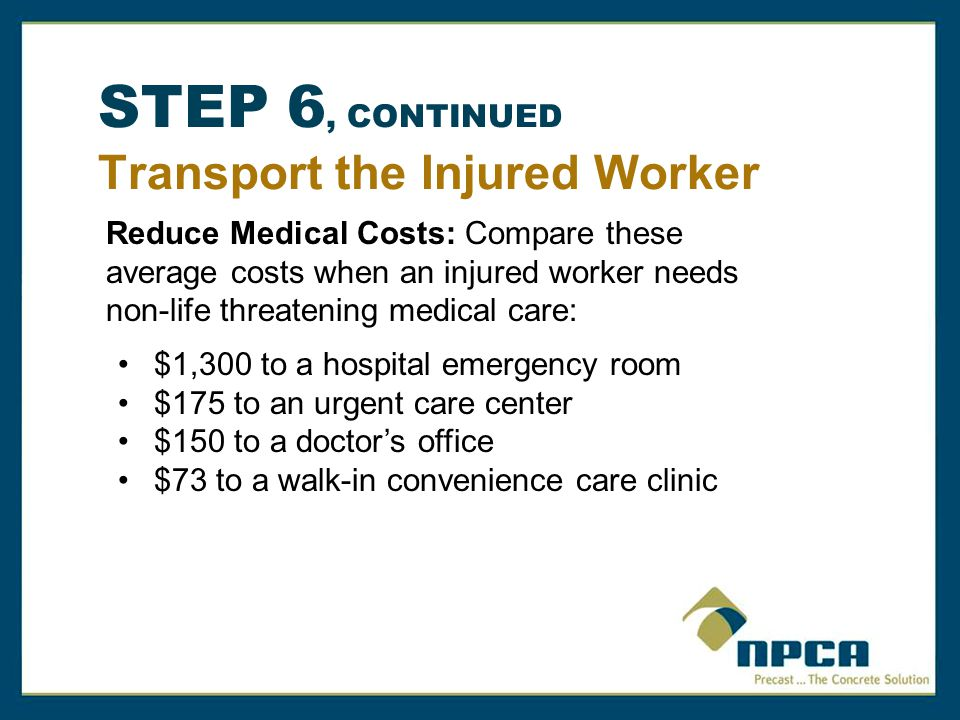 STEP 6, CONTINUED Transport the Injured Worker Reduce Medical Costs: Compare these average costs when an injured worker needs non-life threatening medical care: $1,300 to a hospital emergency room $175 to an urgent care center $150 to a doctor's office $73 to a walk-in convenience care clinic