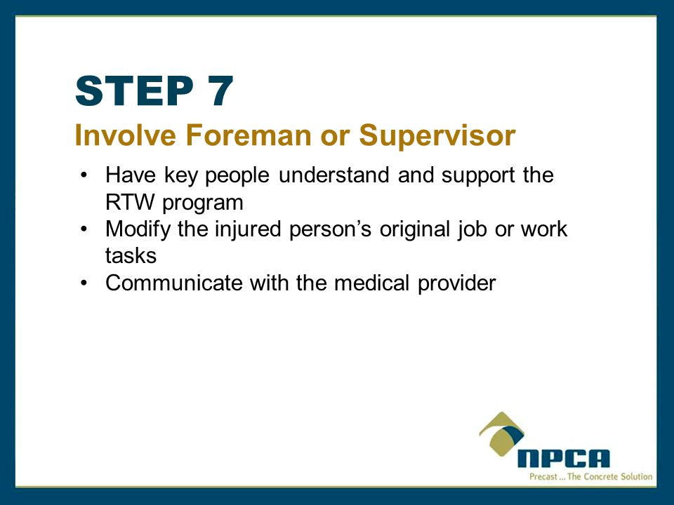 STEP 7 Involve Foreman or Supervisor Have key people understand and support the RTW program Modify the injured person's original job or work tasks Communicate with the medical provider