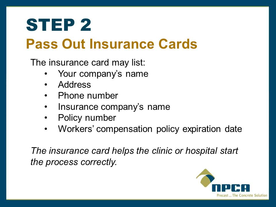 STEP 2 Pass Out Insurance Cards The insurance card may list: Your company's name Address Phone number Insurance company's name Policy number Workers' compensation policy expiration date The insurance card helps the clinic or hospital start the process correctly.
