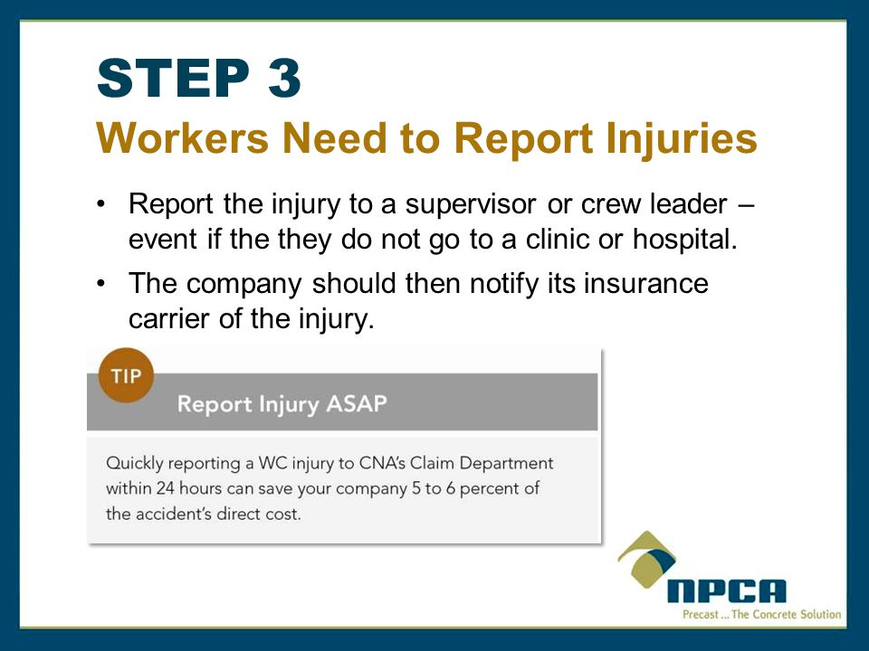 STEP 3 Workers Need to Report Injuries Report the injury to a supervisor or crew leader – event if the they do not go to a clinic or hospital.