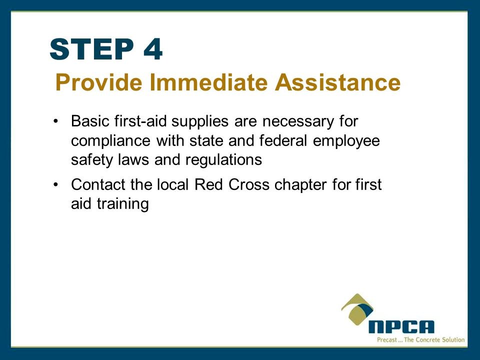 STEP 4 Provide Immediate Assistance Basic first-aid supplies are necessary for compliance with state and federal employee safety laws and regulations Contact the local Red Cross chapter for first aid training