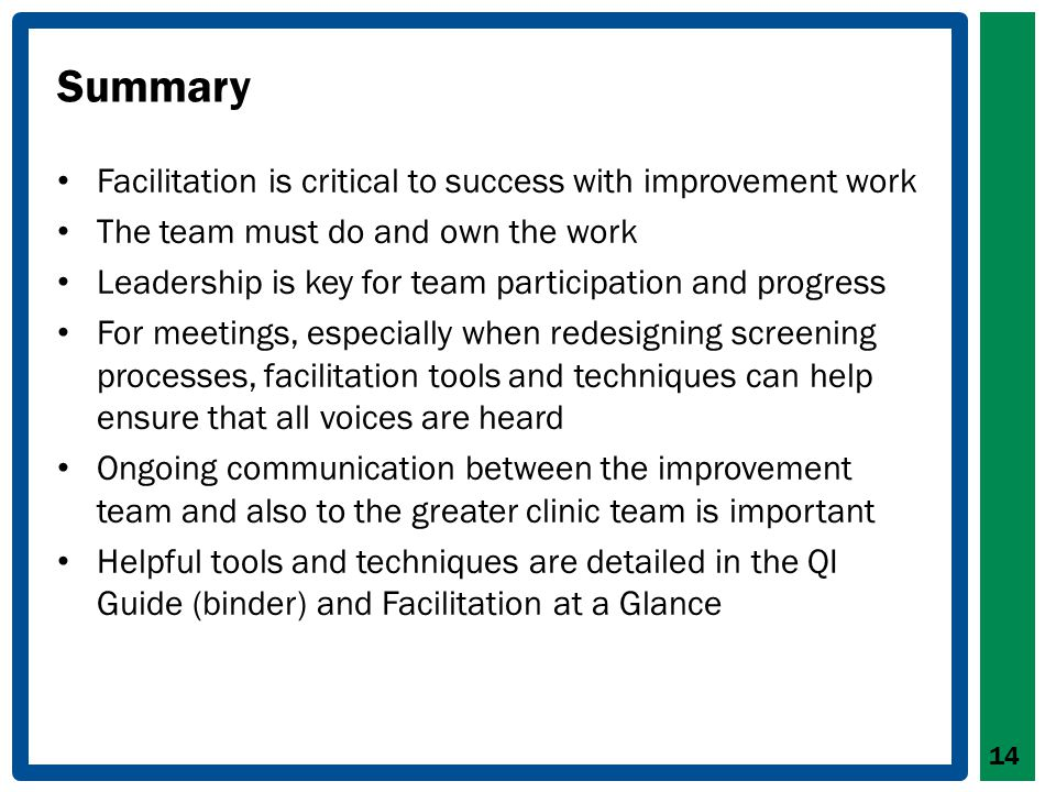 Summary Facilitation is critical to success with improvement work The team must do and own the work Leadership is key for team participation and progress For meetings, especially when redesigning screening processes, facilitation tools and techniques can help ensure that all voices are heard Ongoing communication between the improvement team and also to the greater clinic team is important Helpful tools and techniques are detailed in the QI Guide (binder) and Facilitation at a Glance 14