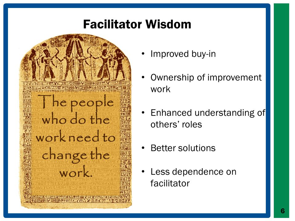 Facilitator Wisdom 6 The people who do the work need to change the work.