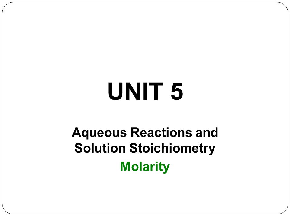 UNIT 5 Aqueous Reactions and Solution Stoichiometry Molarity