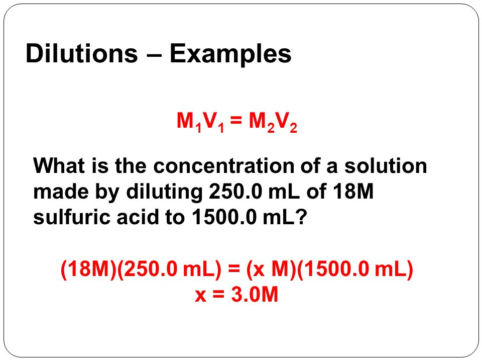 M 1 V 1 = M 2 V 2 What is the concentration of a solution made by diluting mL of 18M sulfuric acid to mL.