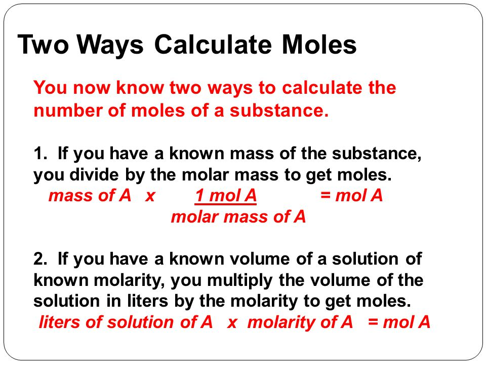 Two Ways Calculate Moles You now know two ways to calculate the number of moles of a substance.