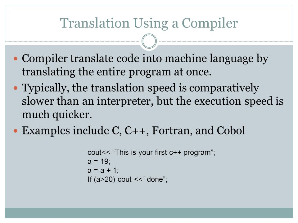 Translation Using a Compiler Compiler translate code into machine language by translating the entire program at once.