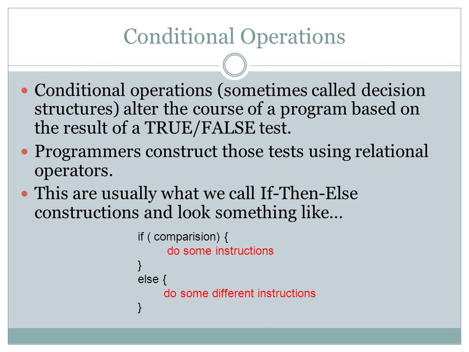Conditional Operations Conditional operations (sometimes called decision structures) alter the course of a program based on the result of a TRUE/FALSE test.