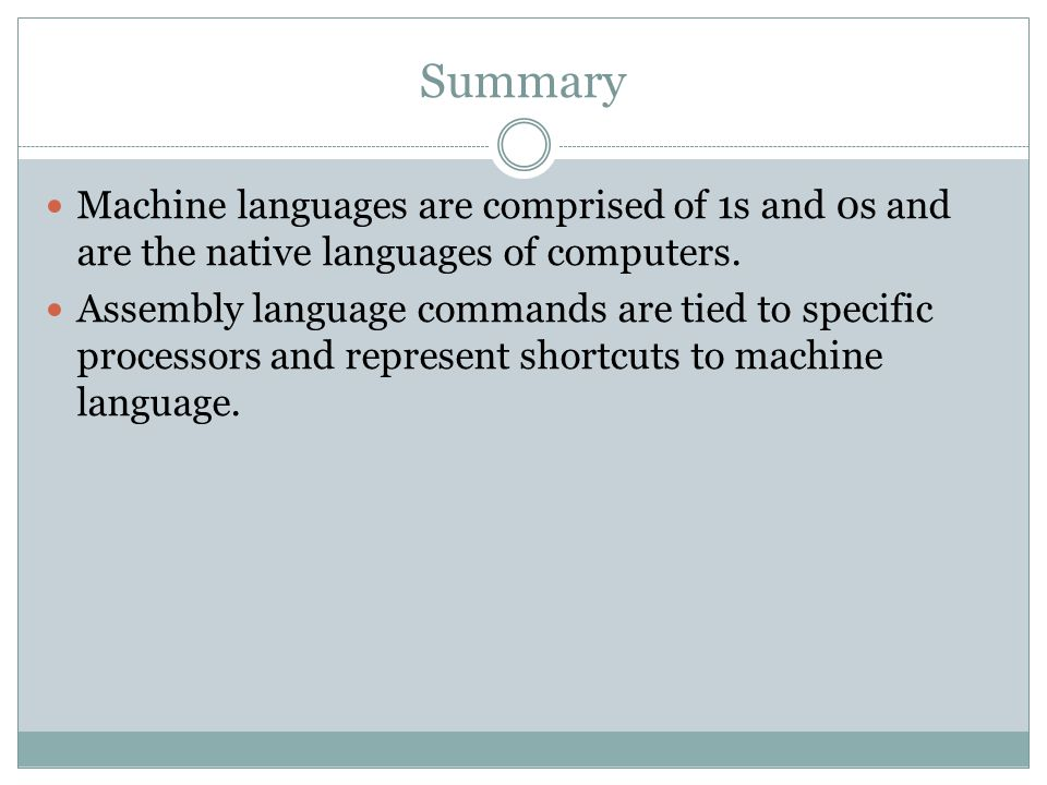 Summary Machine languages are comprised of 1s and 0s and are the native languages of computers.