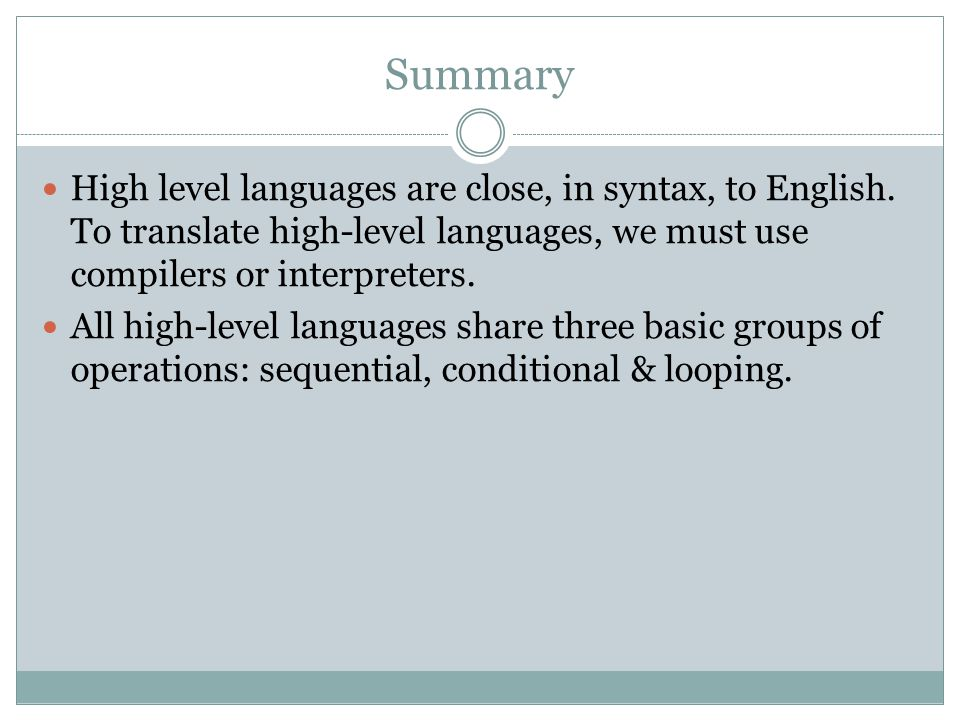Summary High level languages are close, in syntax, to English.