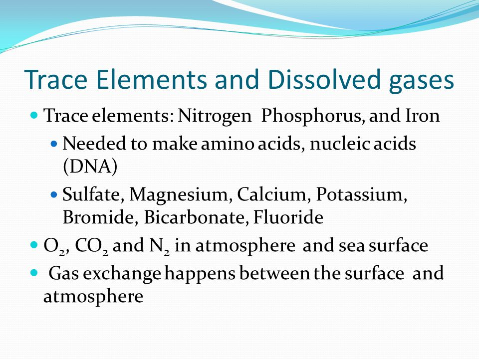 Trace Elements and Dissolved gases Trace elements: Nitrogen Phosphorus, and Iron Needed to make amino acids, nucleic acids (DNA) Sulfate, Magnesium, Calcium, Potassium, Bromide, Bicarbonate, Fluoride O 2, CO 2 and N 2 in atmosphere and sea surface Gas exchange happens between the surface and atmosphere