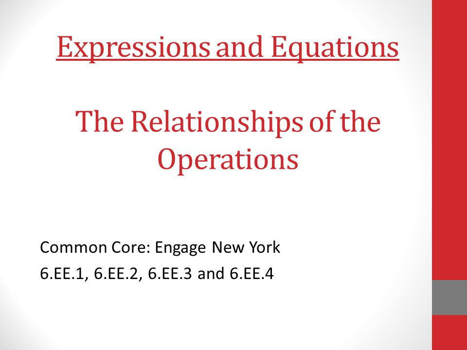 Expressions and Equations The Relationships of the Operations Common Core: Engage New York 6.EE.1, 6.EE.2, 6.EE.3 and 6.EE.4