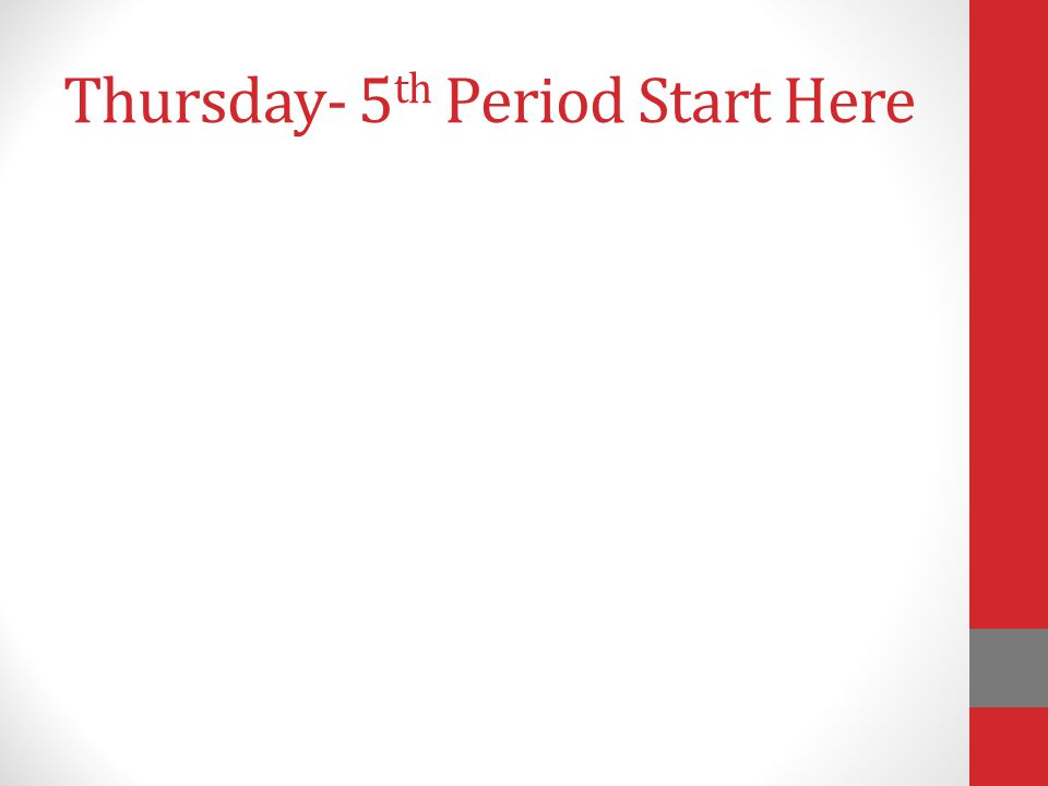 Thursday- 5 th Period Start Here
