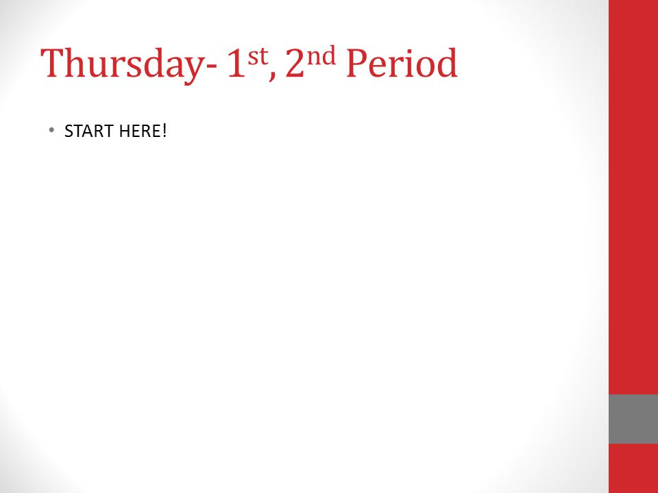 Thursday- 1 st, 2 nd Period START HERE!