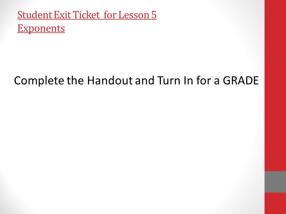 Student Exit Ticket for Lesson 5 Exponents Complete the Handout and Turn In for a GRADE