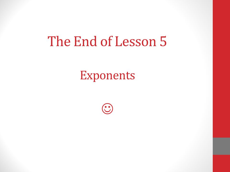 The End of Lesson 5 Exponents