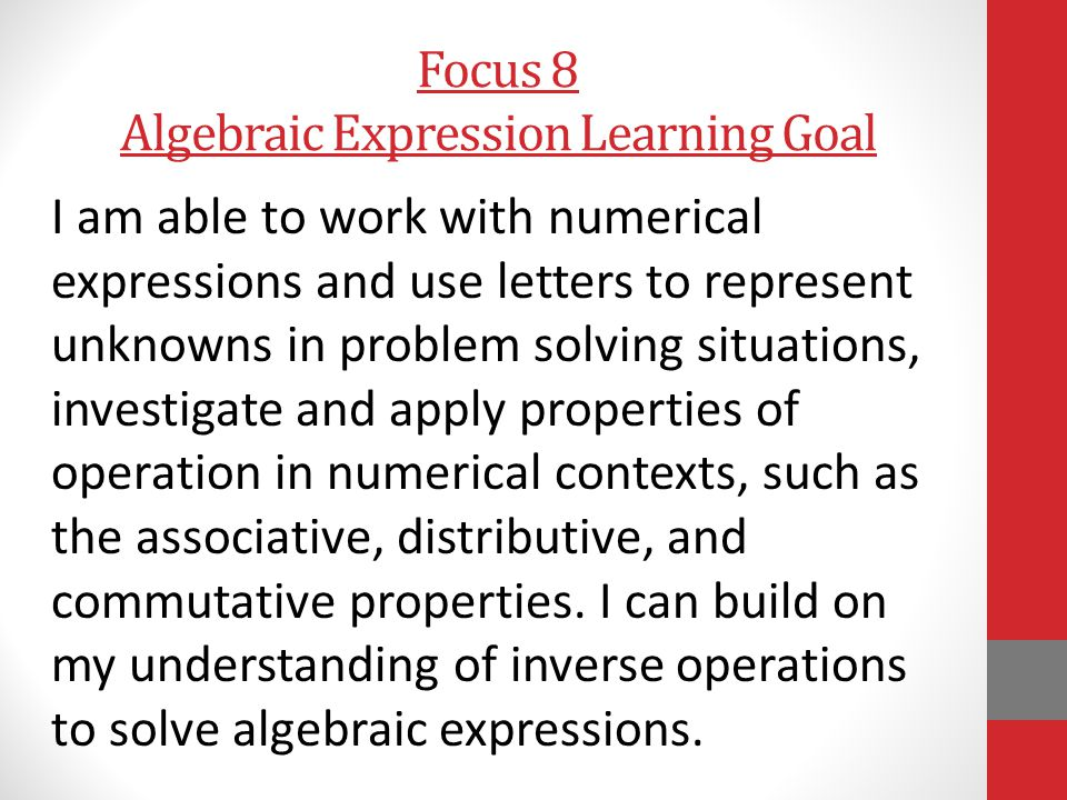 Focus 8 Algebraic Expression Learning Goal I am able to work with numerical expressions and use letters to represent unknowns in problem solving situations, investigate and apply properties of operation in numerical contexts, such as the associative, distributive, and commutative properties.