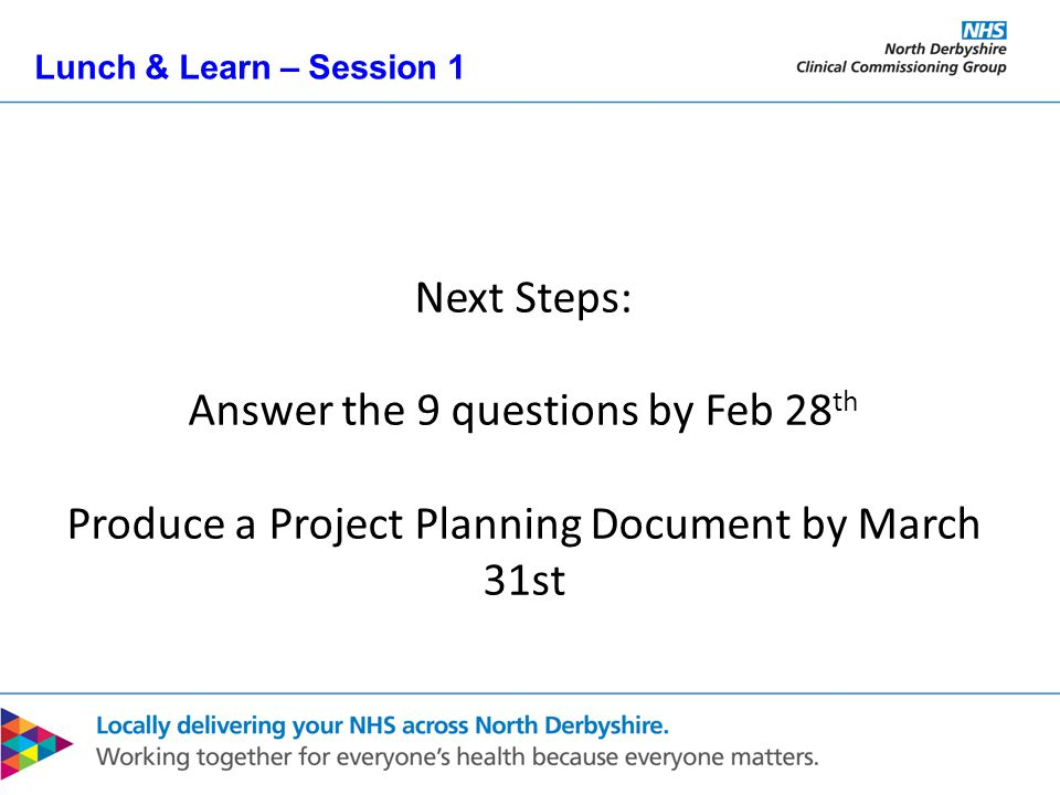 Lunch & Learn – Session 1 Next Steps: Answer the 9 questions by Feb 28 th Produce a Project Planning Document by March 31st