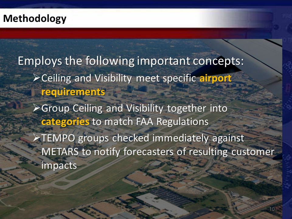Employs the following important concepts:  Ceiling and Visibility meet specific airport requirements  Group Ceiling and Visibility together into categories to match FAA Regulations  TEMPO groups checked immediately against METARS to notify forecasters of resulting customer impacts 10 Methodology