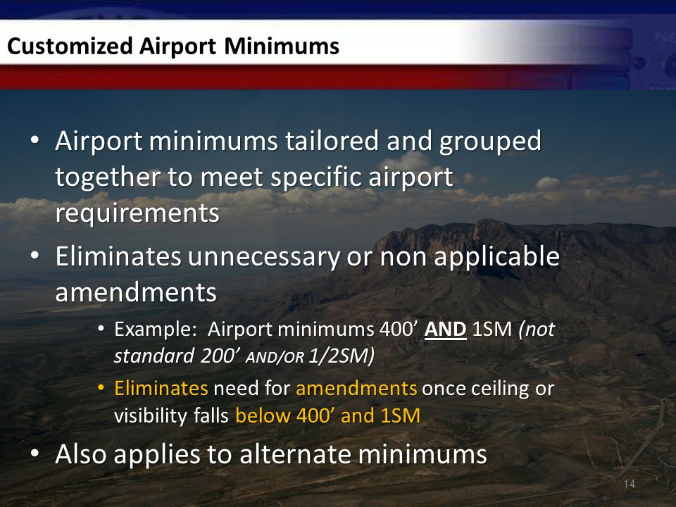 Customized Airport Minimums Airport minimums tailored and grouped together to meet specific airport requirements Airport minimums tailored and grouped together to meet specific airport requirements Eliminates unnecessary or non applicable amendments Eliminates unnecessary or non applicable amendments Example: Airport minimums 400' AND 1SM (not standard 200' AND/OR 1/2SM) Example: Airport minimums 400' AND 1SM (not standard 200' AND/OR 1/2SM) Eliminates need for amendments once ceiling or visibility falls below 400' and 1SM Eliminates need for amendments once ceiling or visibility falls below 400' and 1SM Also applies to alternate minimums Also applies to alternate minimums 14