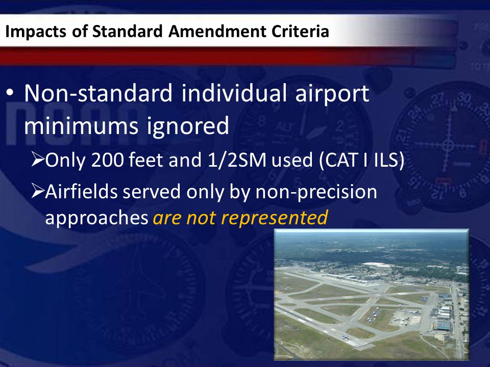 Impacts of Standard Amendment Criteria Non-standard individual airport minimums ignored  Only 200 feet and 1/2SM used (CAT I ILS)  Airfields served only by non-precision approaches are not represented 7