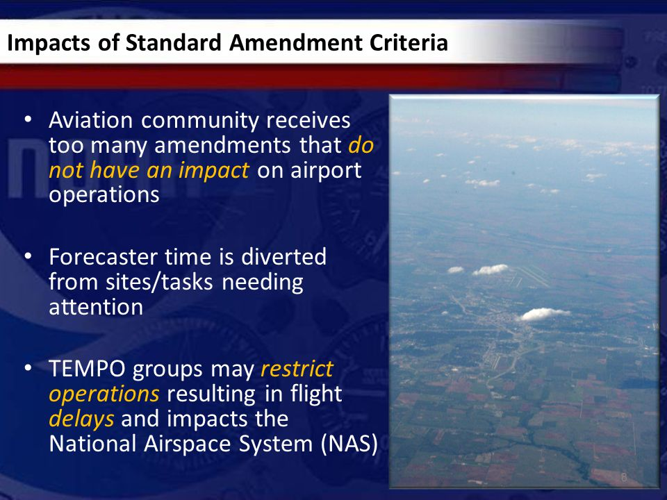 Impacts of Standard Amendment Criteria Aviation community receives too many amendments that do not have an impact on airport operations Forecaster time is diverted from sites/tasks needing attention TEMPO groups may restrict operations resulting in flight delays and impacts the National Airspace System (NAS) 8