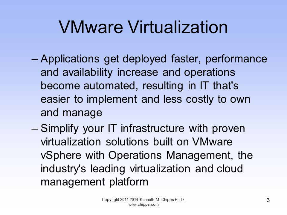 VMware Virtualization –Applications get deployed faster, performance and availability increase and operations become automated, resulting in IT that s easier to implement and less costly to own and manage –Simplify your IT infrastructure with proven virtualization solutions built on VMware vSphere with Operations Management, the industry s leading virtualization and cloud management platform Copyright Kenneth M.