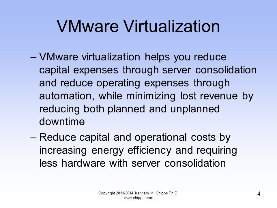 VMware Virtualization –VMware virtualization helps you reduce capital expenses through server consolidation and reduce operating expenses through automation, while minimizing lost revenue by reducing both planned and unplanned downtime –Reduce capital and operational costs by increasing energy efficiency and requiring less hardware with server consolidation Copyright Kenneth M.