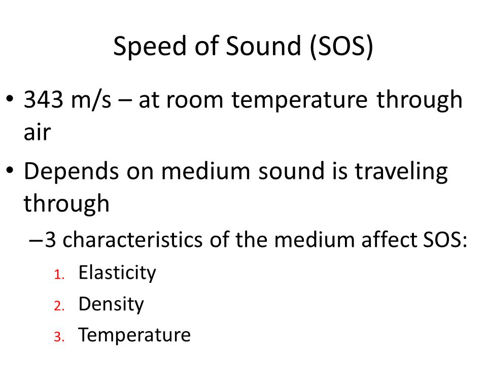 Speed of Sound (SOS) 343 m/s – at room temperature through air Depends on medium sound is traveling through – 3 characteristics of the medium affect SOS: 1.