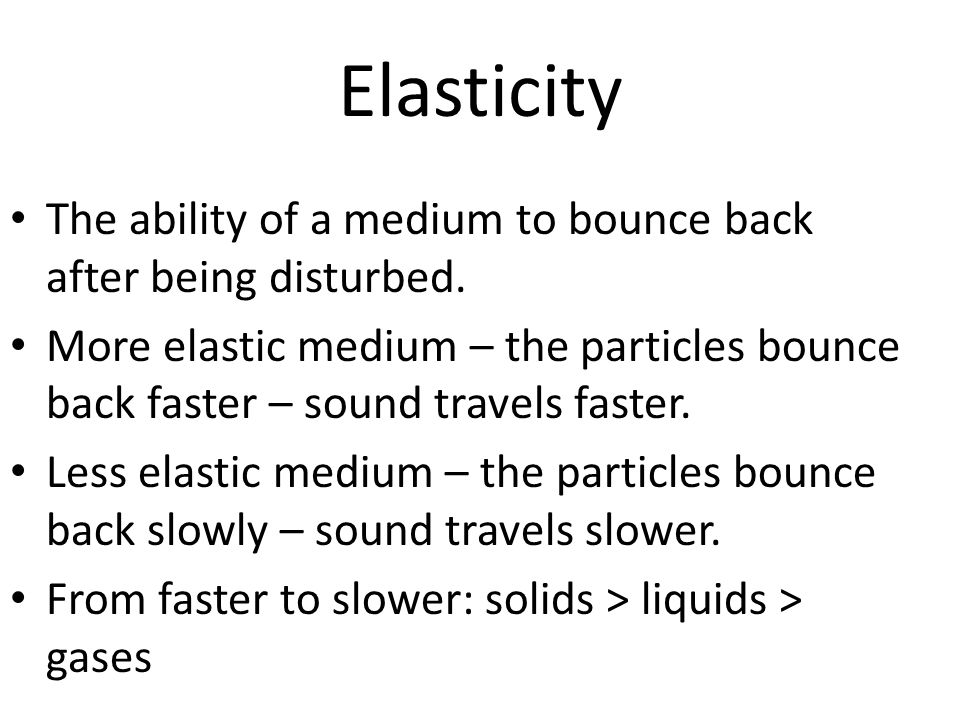 Elasticity The ability of a medium to bounce back after being disturbed.