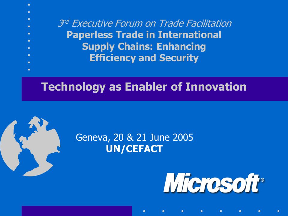3 rd Executive Forum on Trade Facilitation Paperless Trade in International Supply Chains: Enhancing Efficiency and Security Technology as Enabler of Innovation Geneva, 20 & 21 June 2005 UN/CEFACT