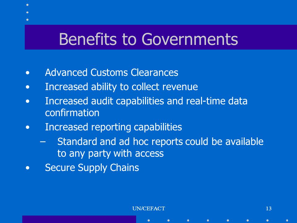 UN/CEFACT13 Benefits to Governments Advanced Customs Clearances Increased ability to collect revenue Increased audit capabilities and real-time data confirmation Increased reporting capabilities –Standard and ad hoc reports could be available to any party with access Secure Supply Chains