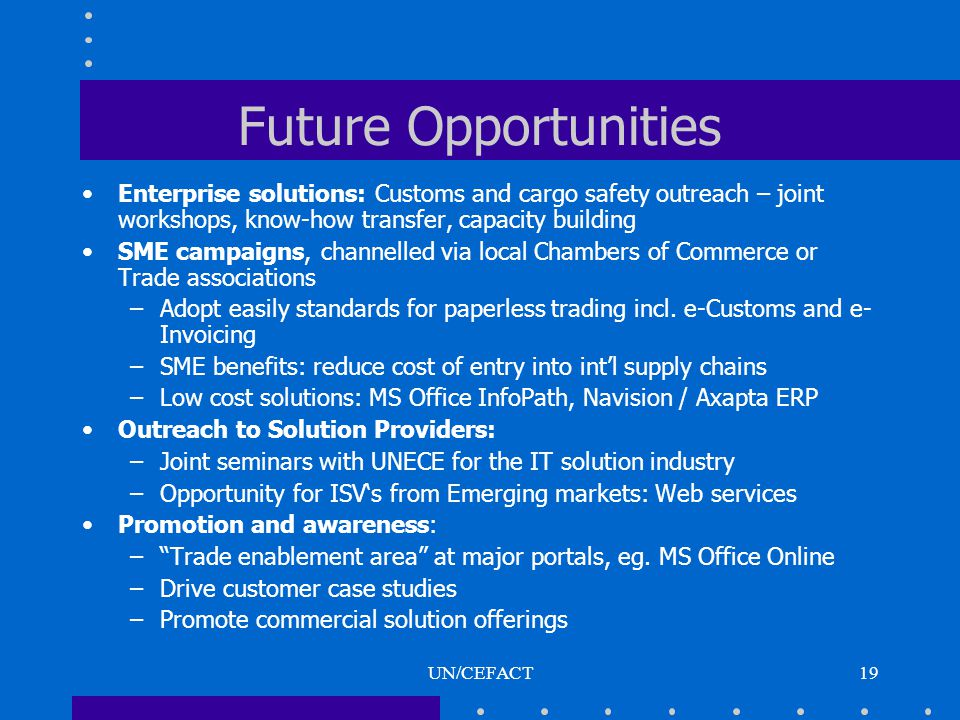 UN/CEFACT19 Future Opportunities Enterprise solutions: Customs and cargo safety outreach – joint workshops, know-how transfer, capacity building SME campaigns, channelled via local Chambers of Commerce or Trade associations –Adopt easily standards for paperless trading incl.