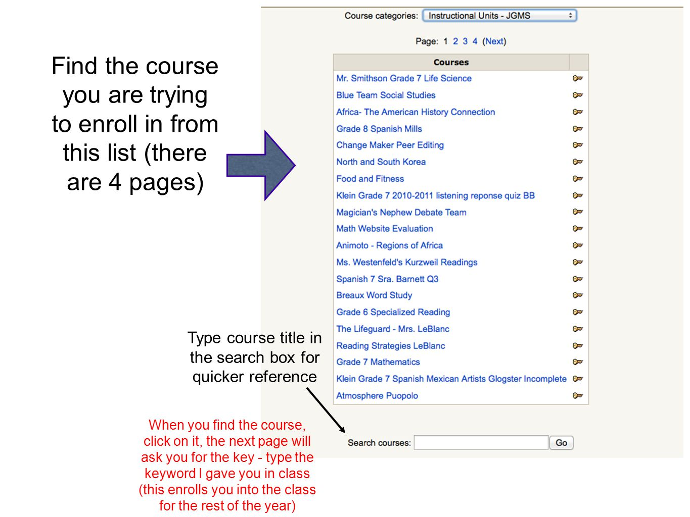 Find the course you are trying to enroll in from this list (there are 4 pages) Type course title in the search box for quicker reference When you find the course, click on it, the next page will ask you for the key - type the keyword I gave you in class (this enrolls you into the class for the rest of the year)