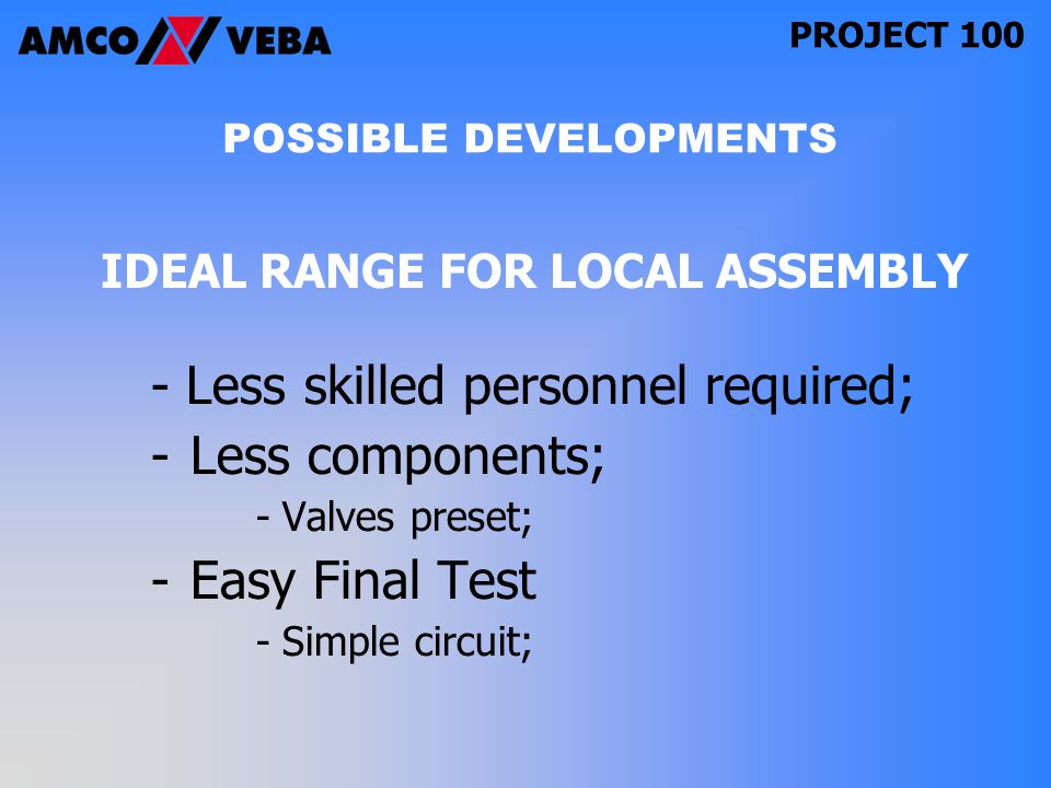 PROJECT 100 POSSIBLE DEVELOPMENTS IDEAL RANGE FOR LOCAL ASSEMBLY - Less skilled personnel required; -Less components; -Valves preset; -Easy Final Test -Simple circuit;