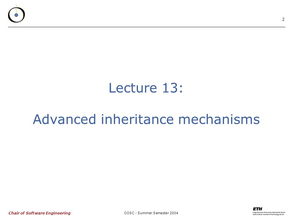 Chair of Software Engineering OOSC - Summer Semester Lecture 13: Advanced inheritance mechanisms