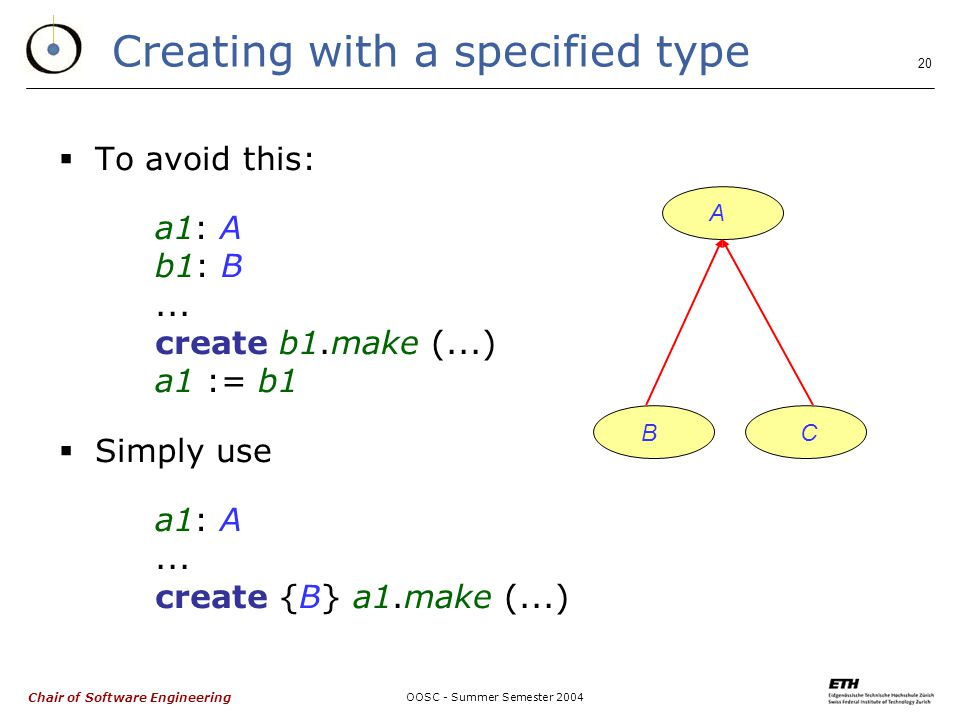 Chair of Software Engineering OOSC - Summer Semester Creating with a specified type  To avoid this: a1: A b1: B...