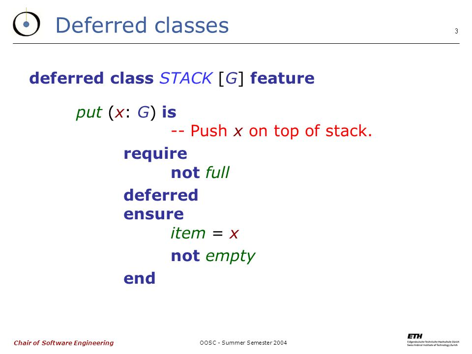 Chair of Software Engineering OOSC - Summer Semester Deferred classes deferred class STACK [G] feature put (x: G) is -- Push x on top of stack.