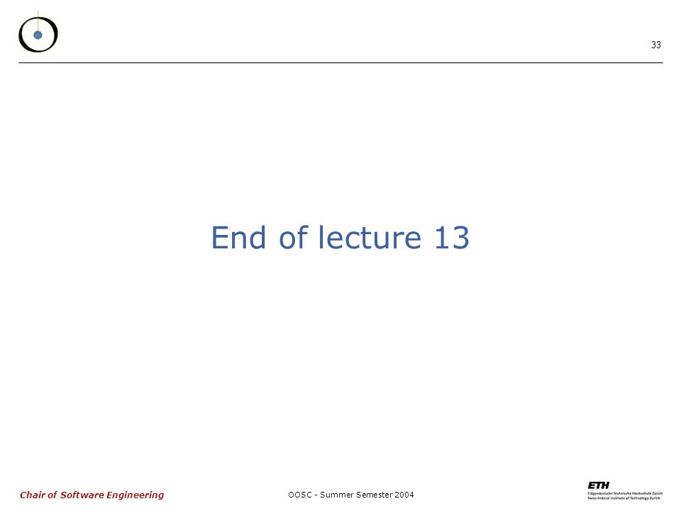 Chair of Software Engineering OOSC - Summer Semester End of lecture 13