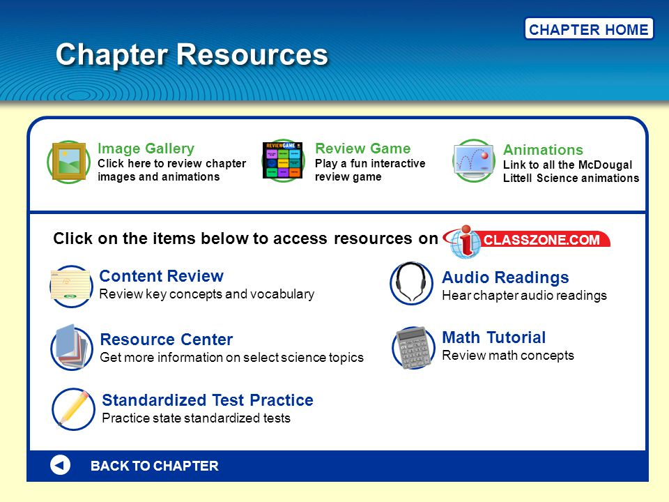 Chapter Resources CHAPTER HOME BACK TO CHAPTER Content Review Review key concepts and vocabulary Math Tutorial Review math concepts Resource Center Get more information on select science topics Standardized Test Practice Practice state standardized tests Animations Link to all the McDougal Littell Science animations Review Game Play a fun interactive review game Audio Readings Hear chapter audio readings Image Gallery Click here to review chapter images and animations Click on the items below to access resources on CLASSZONE.COM