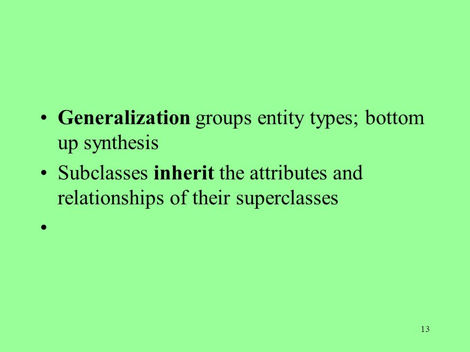 13 Generalization groups entity types; bottom up synthesis Subclasses inherit the attributes and relationships of their superclasses