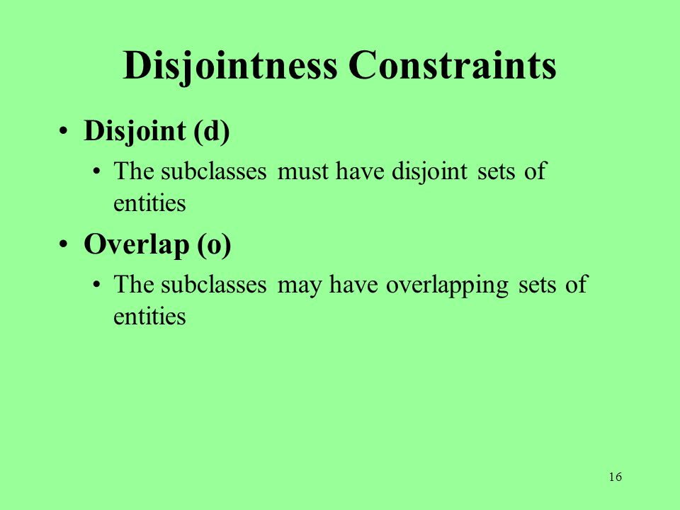 16 Disjointness Constraints Disjoint (d) The subclasses must have disjoint sets of entities Overlap (o) The subclasses may have overlapping sets of entities
