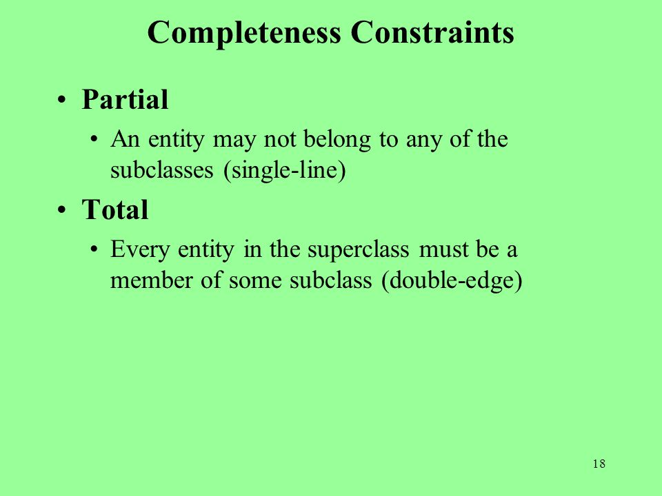 18 Completeness Constraints Partial An entity may not belong to any of the subclasses (single-line) Total Every entity in the superclass must be a member of some subclass (double-edge)