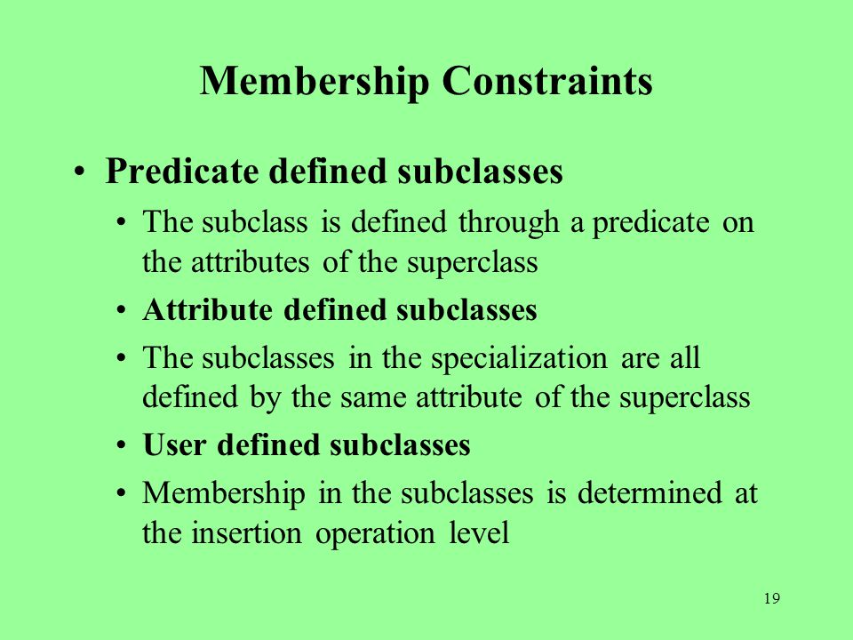 19 Membership Constraints Predicate defined subclasses The subclass is defined through a predicate on the attributes of the superclass Attribute defined subclasses The subclasses in the specialization are all defined by the same attribute of the superclass User defined subclasses Membership in the subclasses is determined at the insertion operation level