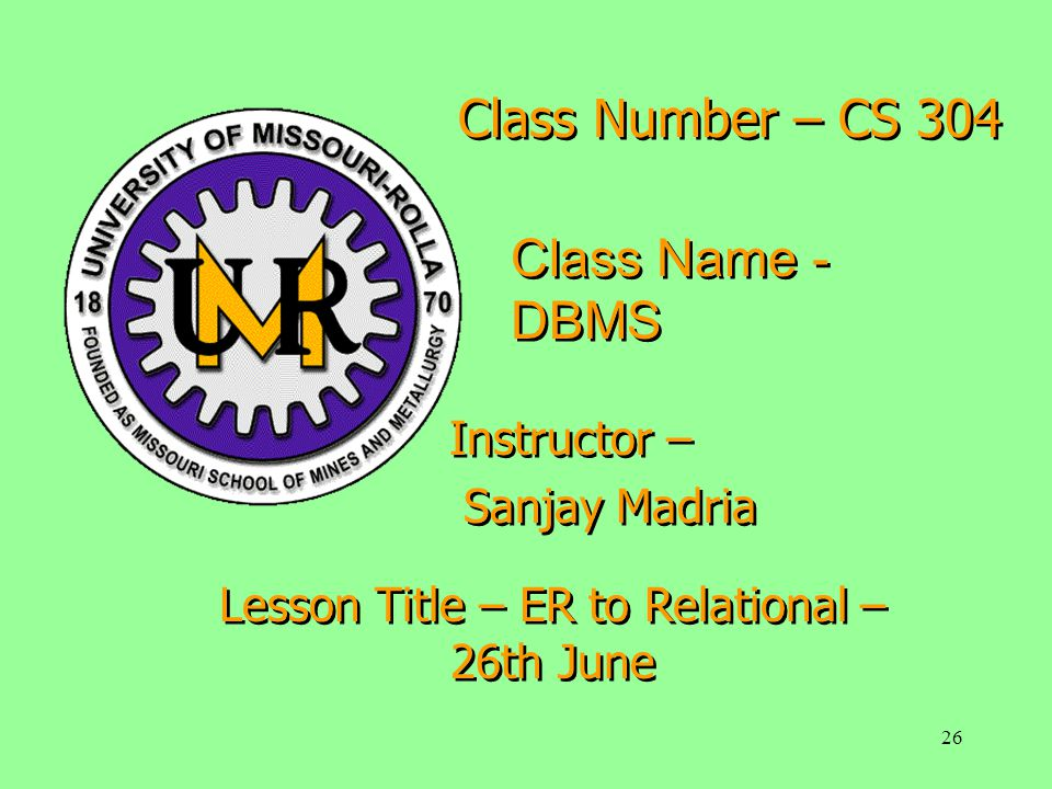 26 Class Number – CS 304 Class Name - DBMS Instructor – Sanjay Madria Instructor – Sanjay Madria Lesson Title – ER to Relational – 26th June