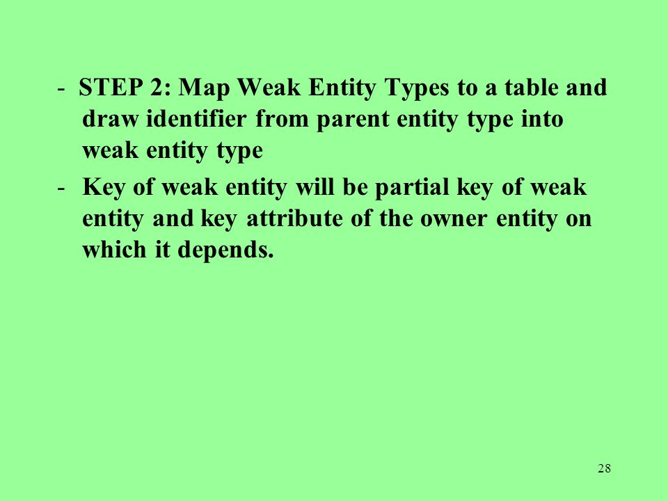 28 - STEP 2: Map Weak Entity Types to a table and draw identifier from parent entity type into weak entity type -Key of weak entity will be partial key of weak entity and key attribute of the owner entity on which it depends.