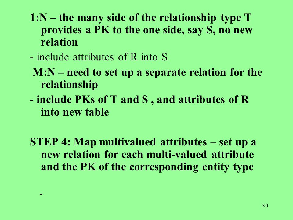 30 1:N – the many side of the relationship type T provides a PK to the one side, say S, no new relation - include attributes of R into S M:N – need to set up a separate relation for the relationship - include PKs of T and S, and attributes of R into new table STEP 4: Map multivalued attributes – set up a new relation for each multi-valued attribute and the PK of the corresponding entity type -