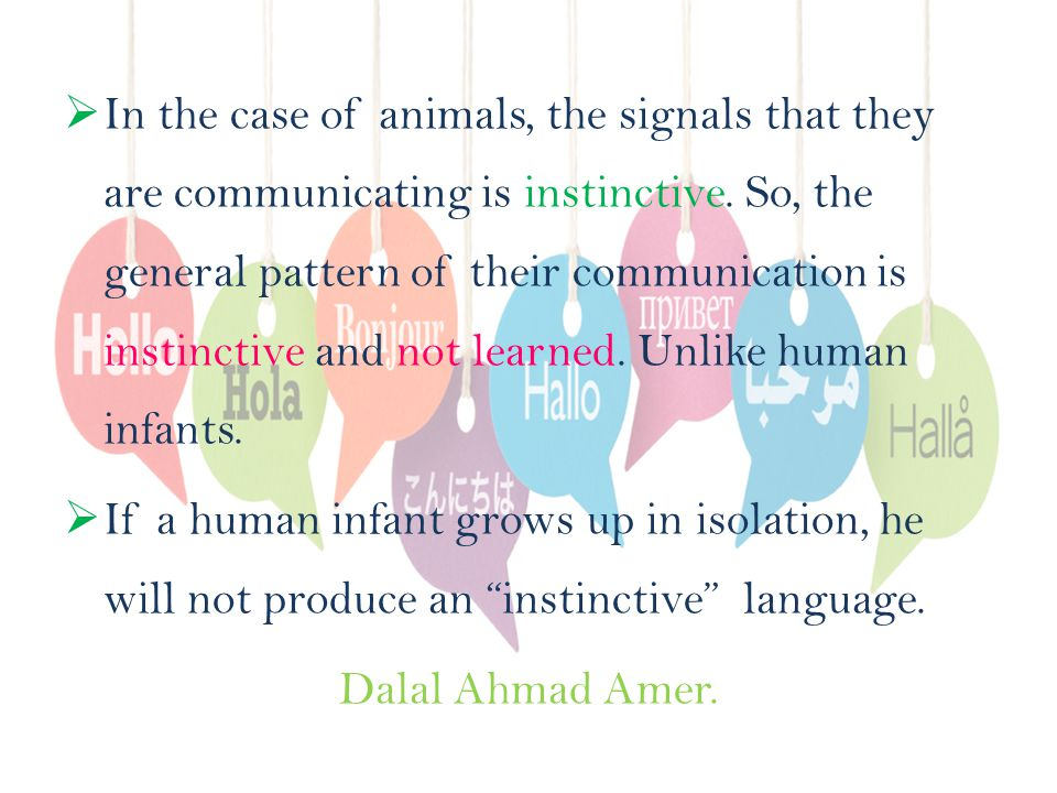  In the case of animals, the signals that they are communicating is instinctive.