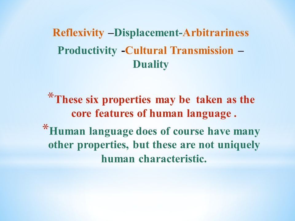 Reflexivity –Displacement-Arbitrariness Productivity -Cultural Transmission – Duality * These six properties may be taken as the core features of human language.